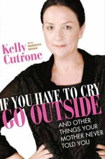 If You Have to Cry, Go Outside : And Other Things Your Mother Never Told You - Kelly Cutrone