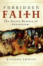 Forbidden Faith : The Secret History of Gnosticism - Richard Smoley