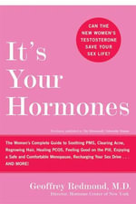 It's Your Hormones : The Women's Complete Guide to Soothing PMS, Clearing Acne, Regrowing Hair, Healing PCOS, Feeling Good on the Pill, Enjoying a Safe and Comfortable Menopause, Recharging Your Sex Drive . . . and More! - Geoffrey Redmond