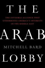 The Arab Lobby : The Invisible Alliance That Undermines America's Interests in the Middle East - Mitchell Bard
