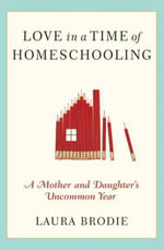 Love in a Time of Homeschooling : A Mother and Daughter's Uncommon Year - Laura Brodie