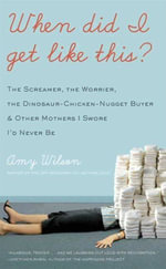 When Did I Get Like This? : The Screamer, the Worrier, the Dinosaur-Chicken-Nugget-Buyer, and Other Mothers I Swore I'd Never Be - Amy Wilson