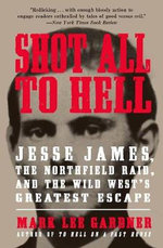Shot All to Hell : Jesse James, the Northfield Raid, and the Wild West's Greatest Escape - Mark Lee Gardner