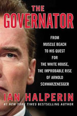 The Governator : From Muscle Beach to His Quest for the White House, the Improbable Rise of Arnold Schwarzenegger - Ian Halperin