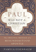 Paul Was Not a Christian : The Original Message of a Misunderstood Apostle - Pamela Eisenbaum