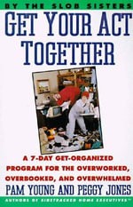 Get Your Act Together : A 7-Day Get-Organized Program for the Overworked, Overbooked, and Overwhelmed - Pam Young