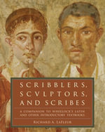 Scribblers, Sculptors, and Scribes : A Companion to Wheelock's Latin and Other Introductory Textbooks - Richard A. LaFleur