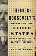 Theodore Roosevelt's History of the United States : His Own Words, Selected and Arranged by Daniel Ruddy - Daniel Ruddy