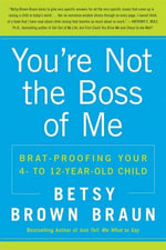 You're Not the Boss of Me : Brat-proofing Your Four- to Twelve-Year-Old Child - Betsy Brown Braun