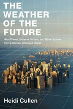 The Weather of the Future : Heat Waves, Extreme Storms, and Other Scenes from a Climate-Changed Planet - Heidi Cullen