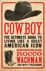 Cowboy : The Ultimate Guide to Living Like a Great American Icon - Rocco Wachman