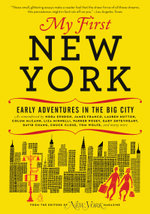 My First New York : Early Adventures in the Big City (As Remembered by Actors, Artists, Athletes, Chefs, Comedians, Filmmakers, Mayors, Models, Moguls, Porn Stars, Rockers, Writers, and Others) - New York Magazine
