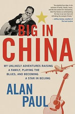Big in China : My Unlikely Adventure in Raising a Family, Playing the Blues, and Reinventing Myself in Beijing - Alan Paul