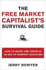 The Free Market Capitalist's Survival Guide : How to Invest and Thrive in an Era of Rampant Socialism - Jerry Bowyer