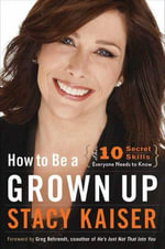 How to Be a Grown Up : The Ten Secret Skills Everyone Needs to Know - Stacy Kaiser