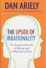The Upside of Irrationality : The Unexpected Benefits of Defying Logic at Work and at Home - Dan Ariely