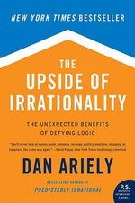 The Upside of Irrationality : The Unexpected Benefits of Defying Logic - Dan Ariely