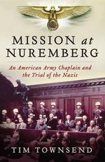 Mission at Nuremberg : An American Army Chaplain and the Trial of the Nazis - Tim Townsend