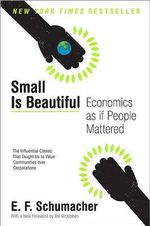 Small Is Beautiful : Economics as If People Mattered - E F Schumacher