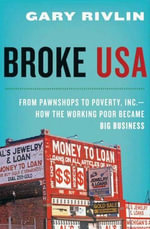 Broke, USA : From Pawnshops to Poverty, Inc.—How the Working Poor Became Big Business - Gary Rivlin