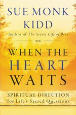 When the Heart Waits : Spiritual Direction for Life's Sacred Questions - Sue Monk Kidd