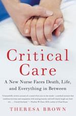 Critical Care : A New Nurse Faces Death, Life, and Everything in Between - Theresa Brown