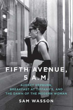 Fifth Avenue, 5 A.M. : Audrey Hepburn, Breakfast at Tiffany's, and The Dawn of the Modern Woman - Sam Wasson