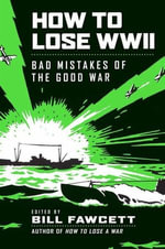 How to Lose WWII : Bad Mistakes of the Good War - Bill Fawcett