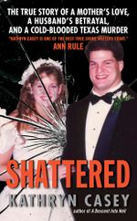 Shattered : The True Story of a Mother's Love, a Husband's Betrayal, and a Cold-Blooded Texas Murder - Kathryn Casey