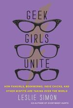 Geek Girls Unite : How Fangirls, Bookworms, Indie Chicks, and Other Misfits are Taking Over the World - Leslie Simon