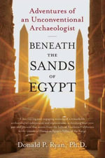 Beneath the Sands of Egypt : Adventures of an Unconventional Archaeologist - Donald P. Ryan, PhD