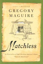 Matchless : An Illumination of Hans Christian Andersen's Classic the Little Match Girl - Gregory Maguire
