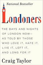 Londoners : The Days and Nights of London Now--As Told by Those Who Love It, Hate It, Live It, Left It, and Long for It - Dr Craig Taylor, Dphil