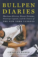 Bullpen Diaries : Mariano Rivera, Bronx Dreams, Pinstripe Legends, and the Future of the New York Yankees - Charley Rosen