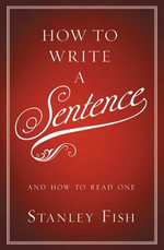 How to Write a Sentence : And How to Read One - Stanley Fish