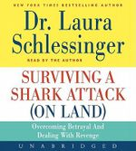 Surviving a Shark Attack (on Land) : Overcoming Betrayal and Dealing with Revenge - Dr Laura C Schlessinger