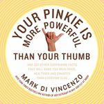 Your Pinkie is More Powerful Than Your Thumb : and 333 Surprising Facts That Will Make You Smarter, Healthier and Wealthier - Mark Di Vincenzo
