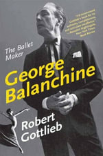 George Balanchine : The Ballet Maker - Robert Gottlieb