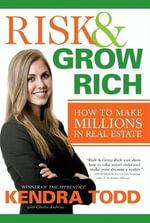 Risk & Grow Rich : How to Make Millions in Real Estate - Kendra Todd