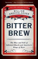 Bitter Brew : The Rise and Fall of Anheuser-Busch and America's Kings of Beer - William Knoedelseder