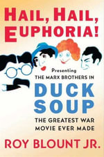 Hail, Hail, Euphoria! : Presenting the Marx Brothers in Duck Soup, the Greatest War Movie Ever Made - Roy Blount, Jr.