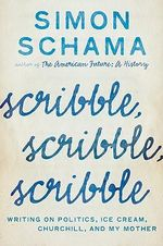 Scribble, Scribble, Scribble : Writing on Politics, Ice Cream, Churchill, and My Mother - Simon Schama
