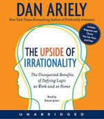 The Upside of Irrationality: The Unexpected Benefits of Defying Logic at Work and at Home :  The Unexpected Benefits of Defying Logic at Work and at Home - Dan Ariely