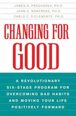 Changing for Good : A Revolutionary Six-Stage Program for Overcoming Bad Habits and Moving Your Life Positively Forward - James O. Prochaska