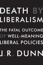 Death by Liberalism : The Fatal Outcome of Well-Meaning Liberal Policies - J. R. Dunn