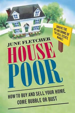 House Poor : How to Buy and Sell Your Home Come Bubble or Bust - June Fletcher