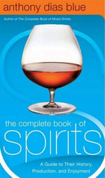 The Complete Book of Spirits : A Guide to Their History, Production, and Enjoyment - Anthony Dias Blue