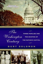 The Washington Century : Three Families and the Shaping of the Nation's Capital - Burt Solomon