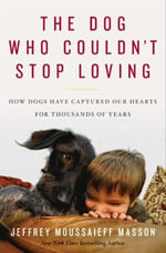 The Dog Who Couldn't Stop Loving : How Dogs Have Captured Our Hearts for Thousands of Years - Jeffrey Moussaieff Masson