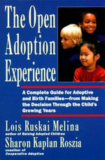 The Open Adoption Experience : A Complete Guide for Adoptive and Birth Families--from Making the Decision Through the Child's Growing Years - Lois Ruskai Melina